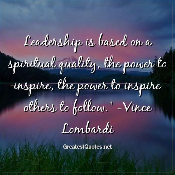 Leadership is based on a spiritual quality; the power to inspire, the power to inspire others to follow. - Vince Lombardi