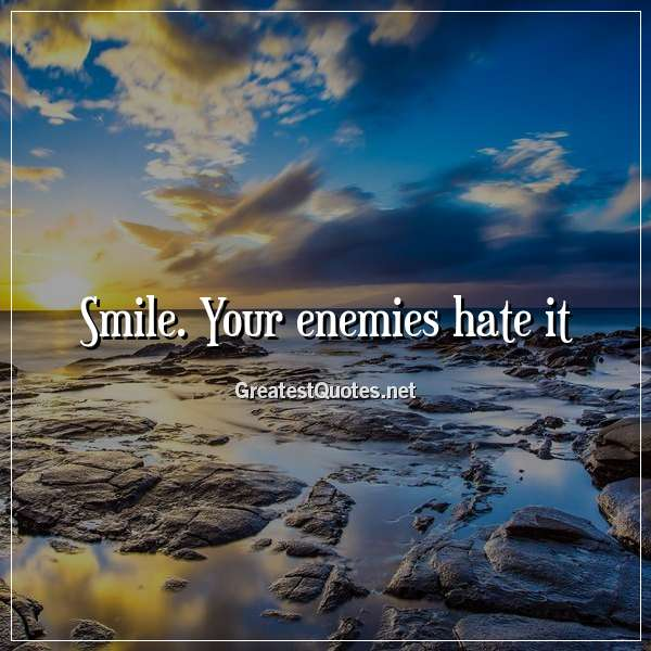 Smile. Your enemies hate it.