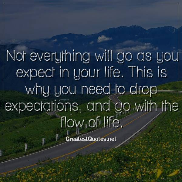 Not everything will go as you expect in your life. This is why you need to drop expectations, and go with the flow of life.