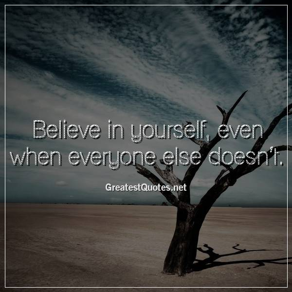 Believe in yourself, even when everyone else doesn't.