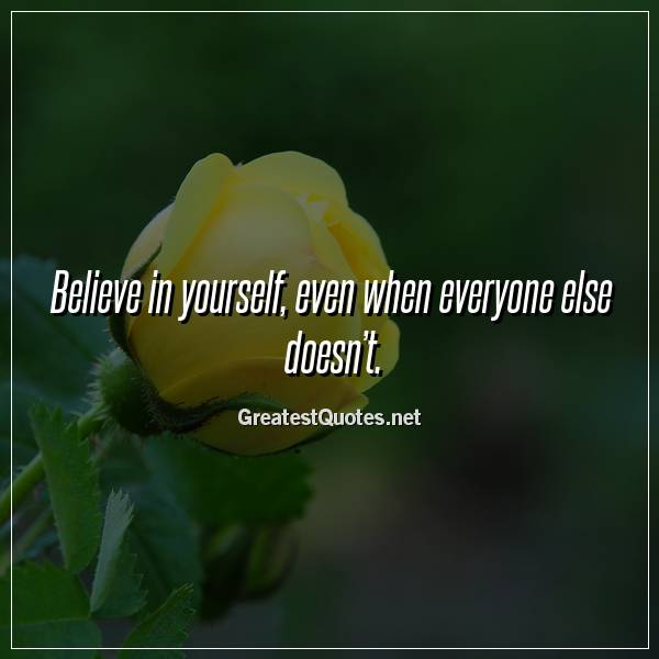 Believe in yourself, even when everyone else doesn't