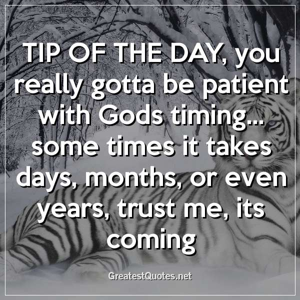 TIP OF THE DAY; you really gotta be patient with Gods timing... some times it takes days, months, or even years, trust me, its coming