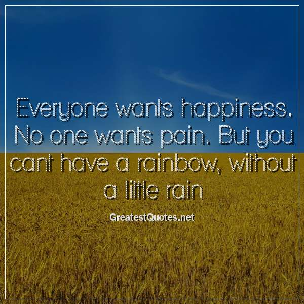 Everyone wants happiness. No one wants pain. But you cant have a rainbow, without a little rain.