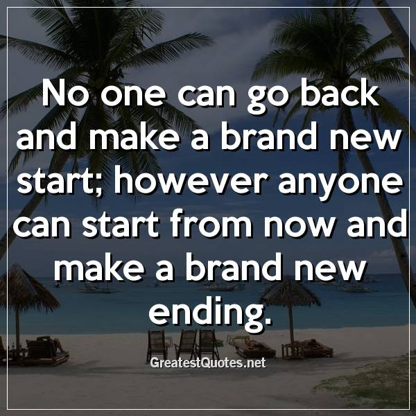 No one can go back and make a brand new start; however anyone can start from now and make a brand new ending.