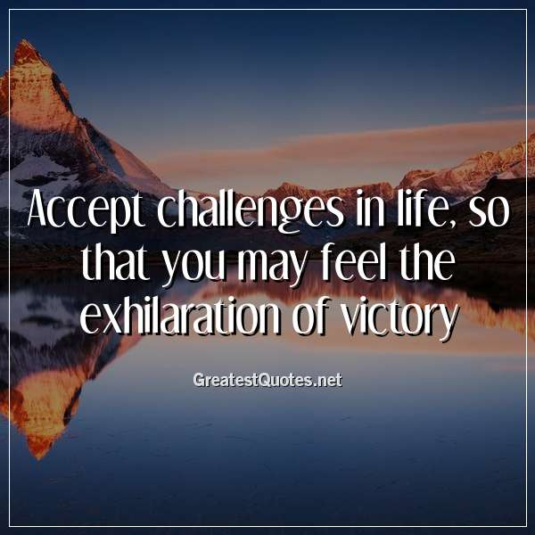 Accept challenges in life, so that you may feel the exhilaration of victory.
