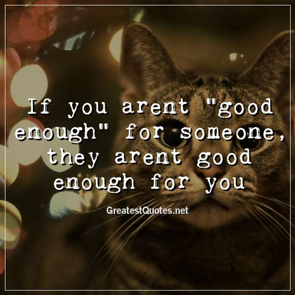 If you arent good enough for someone, they arent good enough for you
