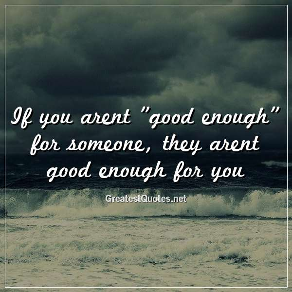 If you arent good enough for someone, they arent good enough for you.