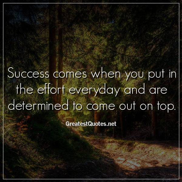Success comes when you put in the effort everyday and are determined to come out on top.