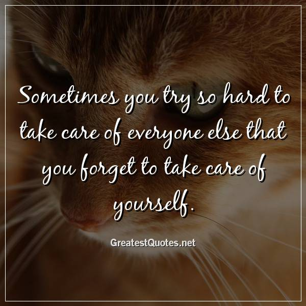 Sometimes you try so hard to take care of everyone else that you forget to take care of yourself.