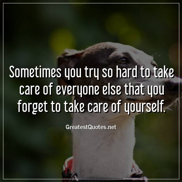 Sometimes you try so hard to take care of everyone else that you forget to take care of yourself