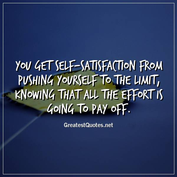 You Get Self Satisfaction From Pushing Yourself To The Limit