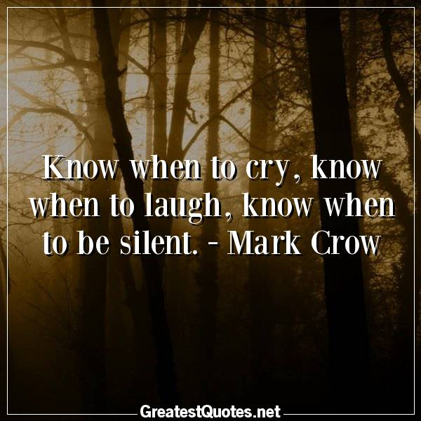 Quote: Know when to cry, know when to laugh, know when to be silent. - Mark Crow