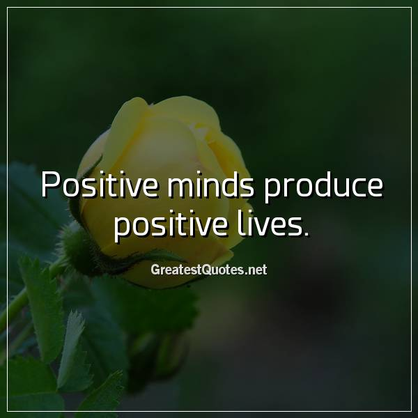 Positive minds produce positive lives.