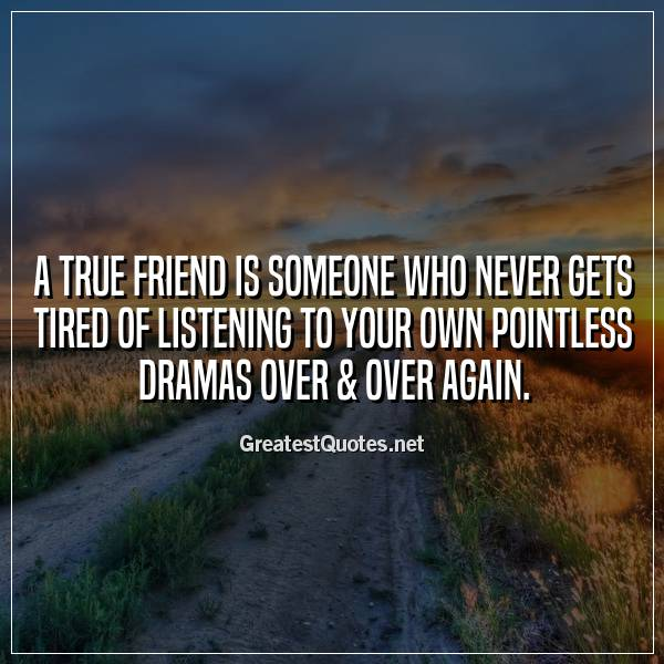 A true friend is someone who never gets tired of listening to your own pointless dramas over & over again