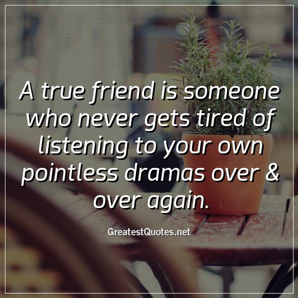 A true friend is someone who never gets tired of listening to your own pointless dramas over & over again.