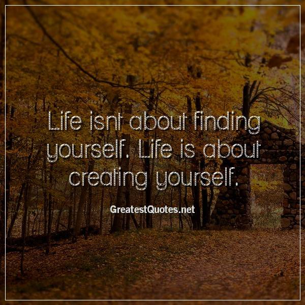 Life isnt about finding yourself. Life is about creating yourself.