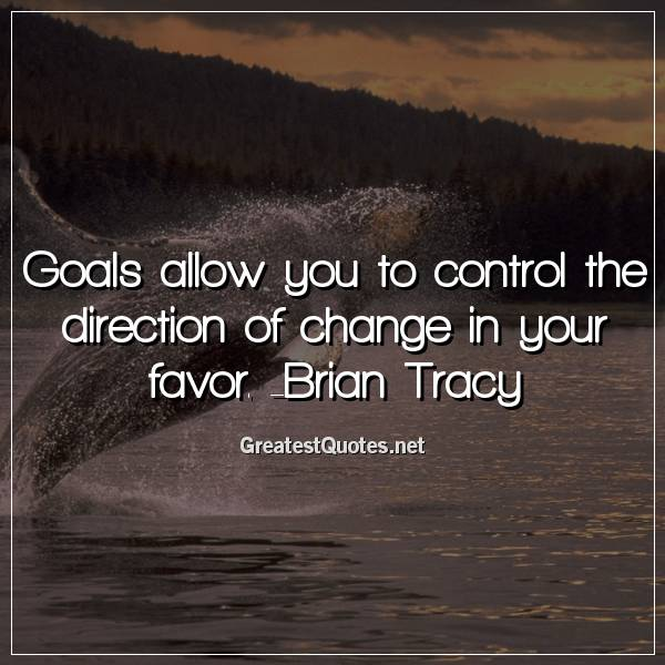 Quote: Goals allow you to control the direction of change in your favor. -Brian Tracy