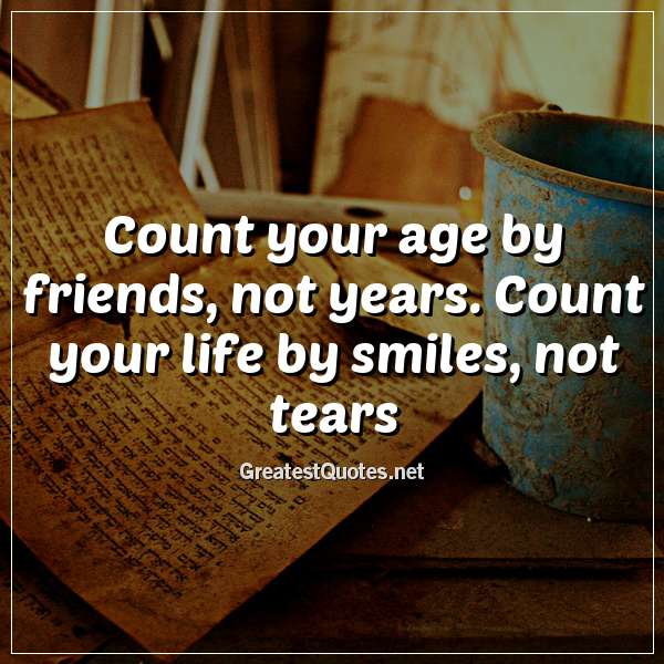 Count your age by friends, not years. Count your life by smiles, not tears.