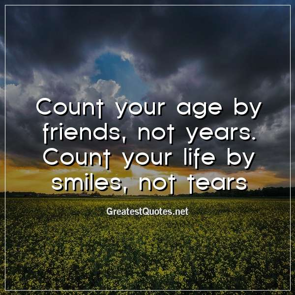 Count your age by friends, not years. Count your life by smiles, not tears