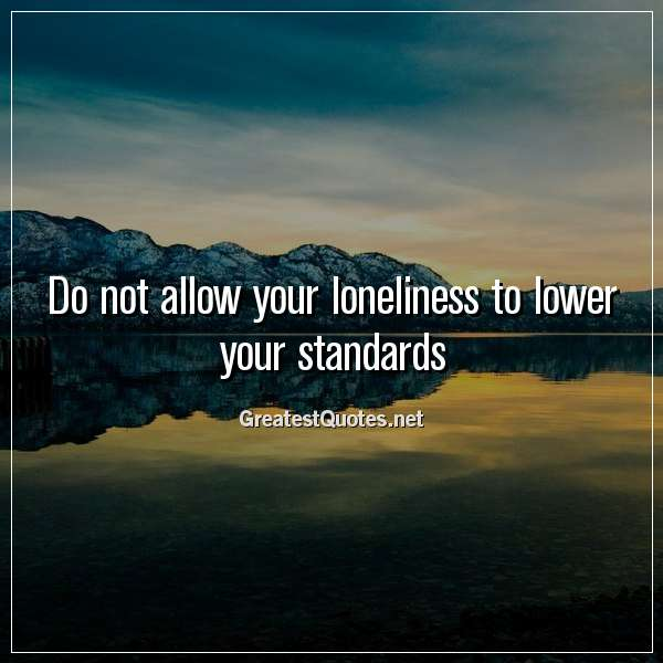 Quote: Do not allow your loneliness to lower your standards.