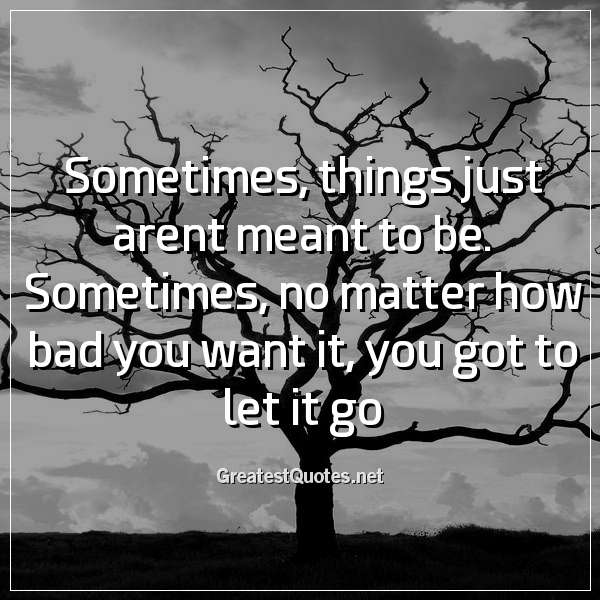 Sometimes, things just arent meant to be. Sometimes, no matter how bad you want it, you got to let it go
