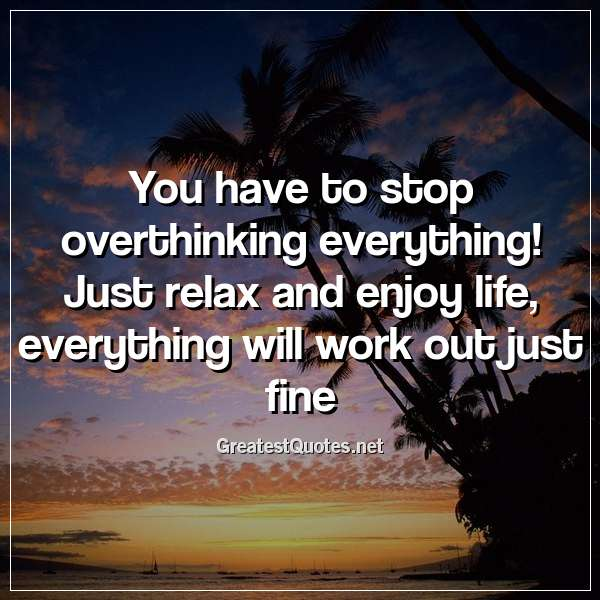 You have to stop overthinking everything! Just relax and enjoy life, everything will work out just fine