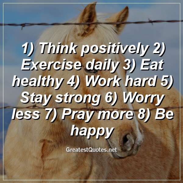 1) Think positively 2) Exercise daily 3) Eat healthy 4) Work hard 5) Stay strong 6) Worry less 7) Pray more 8) Be happy