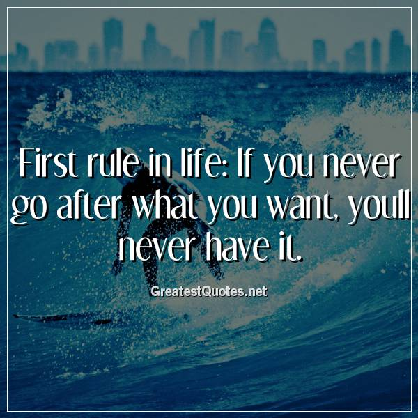 First rule in life: If you never go after what you want ...