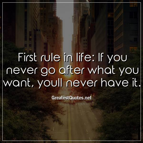 First rule in life: If you never go after what you want, youll never have it.