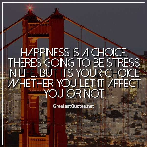 Happiness is a choice. Theres going to be stress in life, but its your choice whether you let it affect you or not
