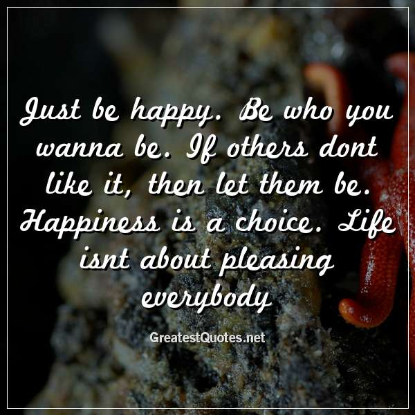 Just be happy. Be who you wanna be. If others dont like it, then let them be. Happiness is a choice. Life isnt about pleasing everybody.