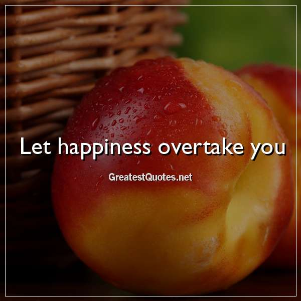 Quote: Let happiness overtake you.