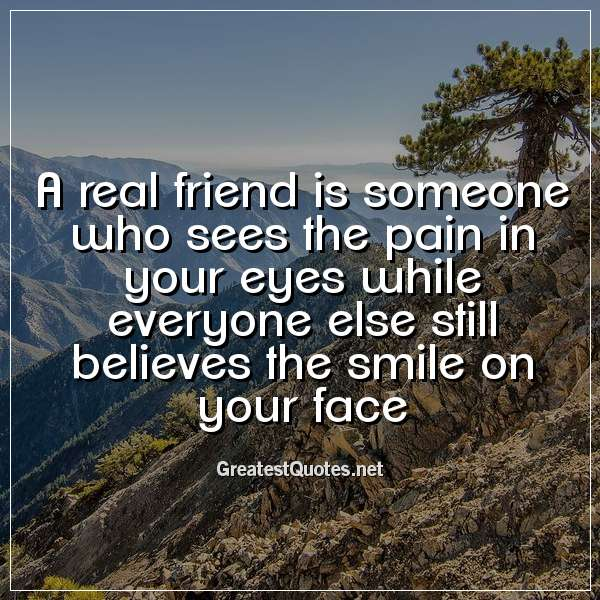 A real friend is someone who sees the pain in your eyes ...