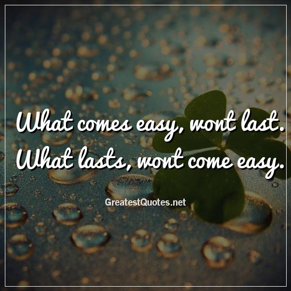 What comes easy, wont last. What lasts, wont come easy.