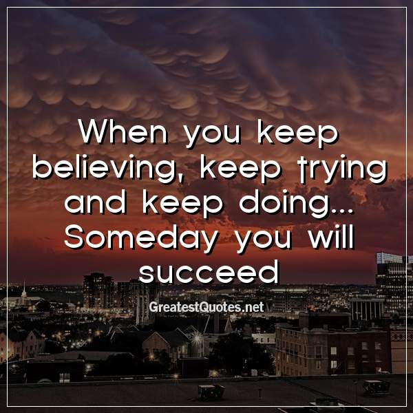 When you keep believing, keep trying and keep doing... Someday you will succeed