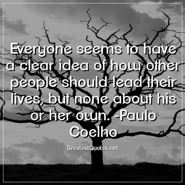 Everyone seems to have a clear idea of how other people should lead their lives, but none about his or her own. -Paulo Coelho