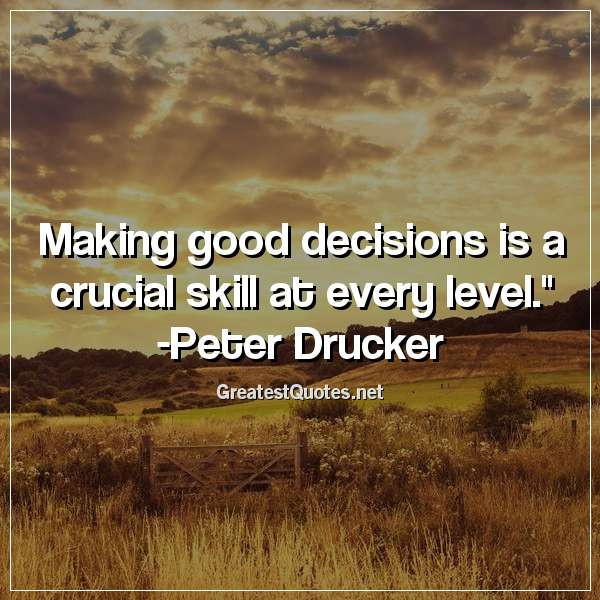 Making good decisions is a crucial skill at every level. - Peter Drucker