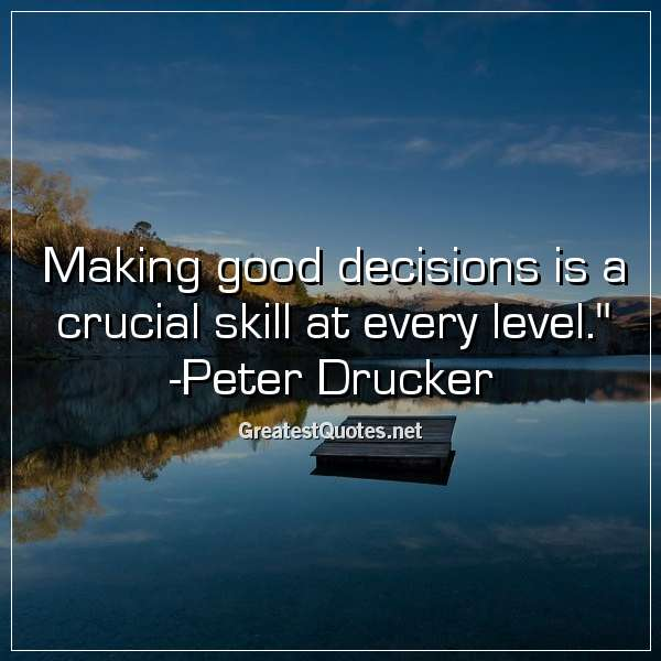 Quote: Making good decisions is a crucial skill at every level. - Peter Drucker