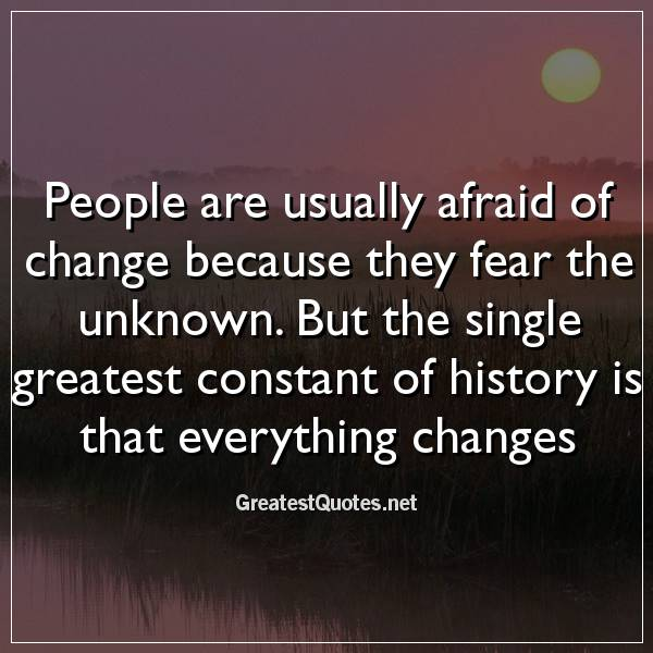 People are usually afraid of change because they fear the unknown. But the single greatest constant of history is that everything changes