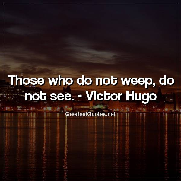 Those who do not weep, do not see. -Victor Hugo