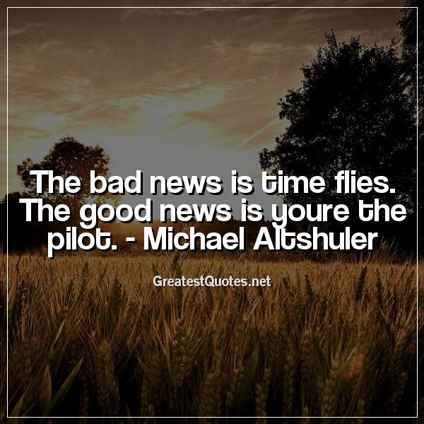 The bad news is time flies. The good news is youre the pilot. -Michael Altshuler