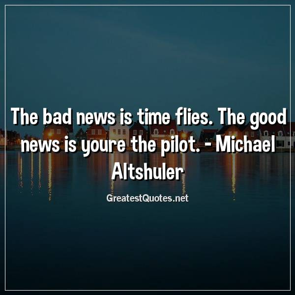 The bad news is time flies. The good news is youre the pilot ...