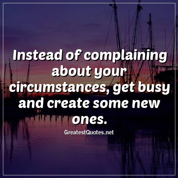 Instead of complaining about your circumstances, get busy and create some new ones.