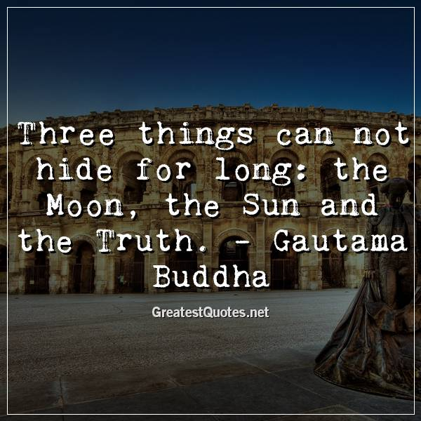 Three things can not hide for long: the Moon, the Sun and the Truth. -Gautama Buddha