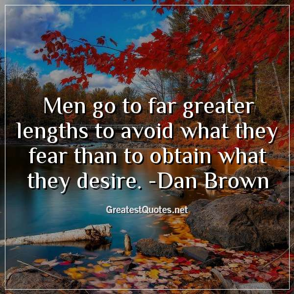 Men go to far greater lengths to avoid what they fear than to obtain what they desire. -Dan Brown