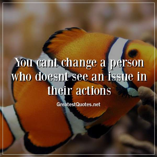 You cant change a person who doesnt see an issue in their actions.
