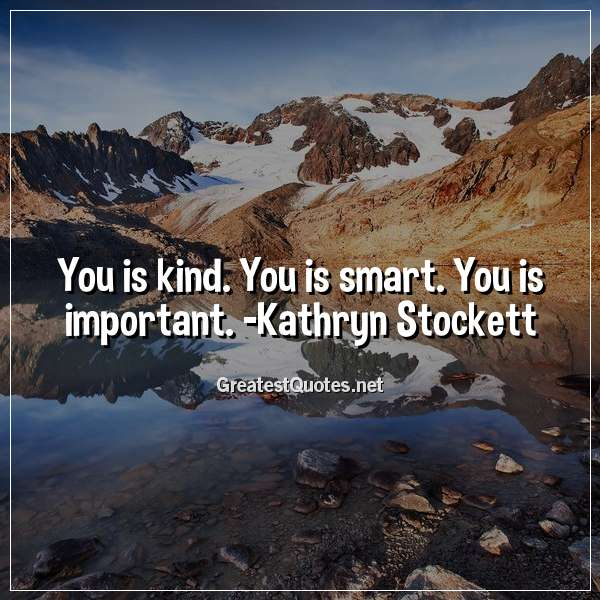 You is kind. You is smart. You is important. - Kathryn ...