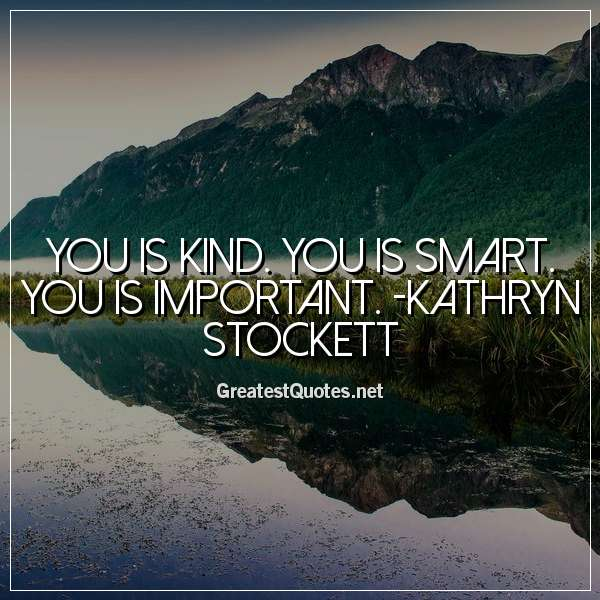 You is kind. You is smart. You is important. - Kathryn Stockett