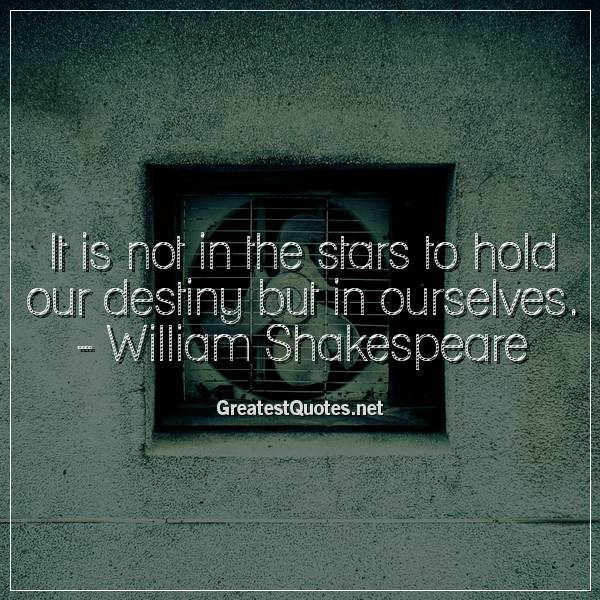 It is not in the stars to hold our destiny but in ourselves. -William Shakespeare
