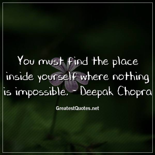 You must find the place inside yourself where nothing is impossible. - Deepak Chopra